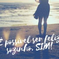 É possível ser feliz sozinho sim! É só querer!